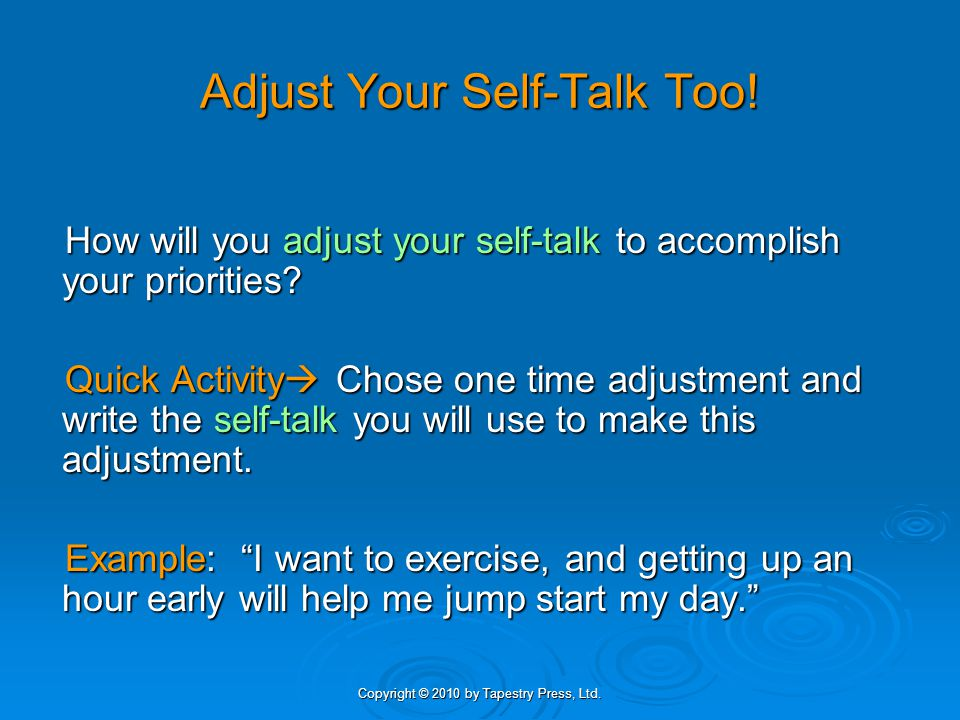 Copyright © 2010 by Tapestry Press, Ltd. Adjust Your Self-Talk Too! How will you adjust your self-talk to accomplish your priorities? Quick Activity C