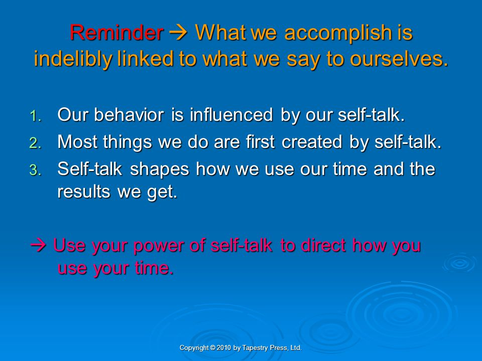 Copyright © 2010 by Tapestry Press, Ltd. Reminder What we accomplish is indelibly linked to what we say to ourselves. 1. Our behavior is influenced by
