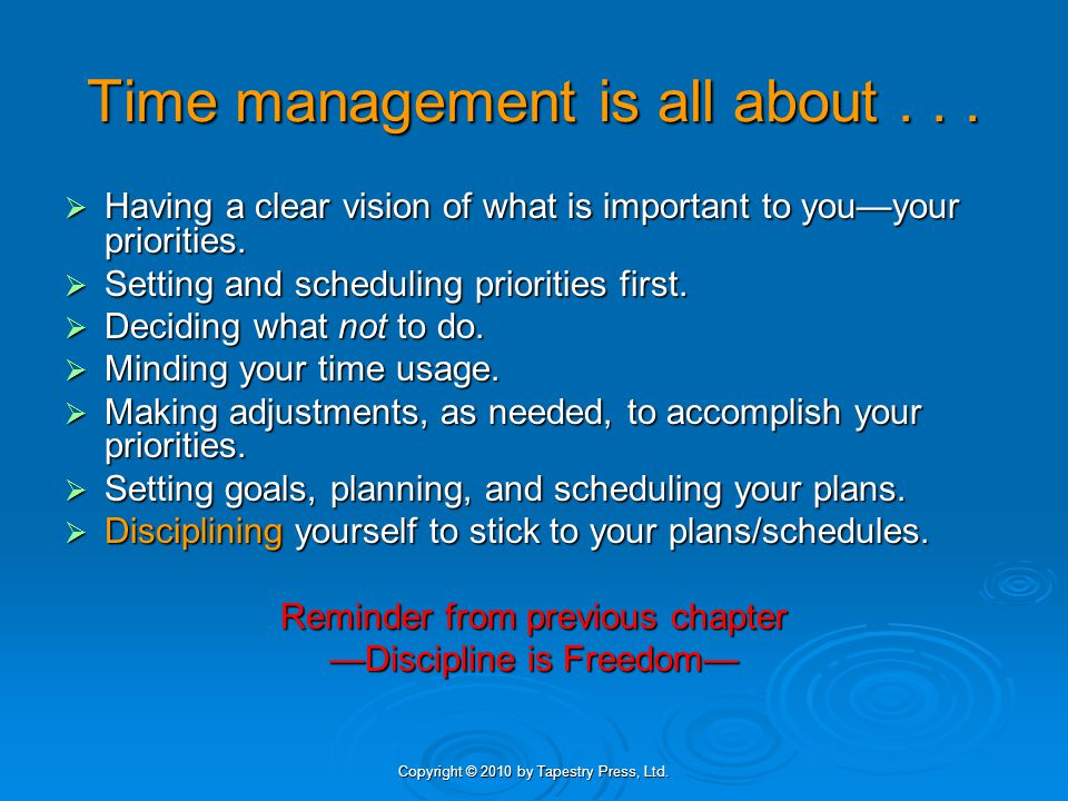 Copyright © 2010 by Tapestry Press, Ltd. Time management is all about... Having a clear vision of what is important to youyour priorities. Having a cl