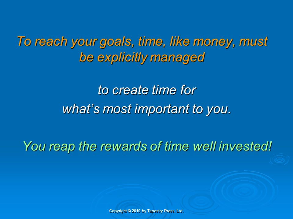 Copyright © 2010 by Tapestry Press, Ltd. To reach your goals, time, like money, must be explicitly managed to create time for whats most important to