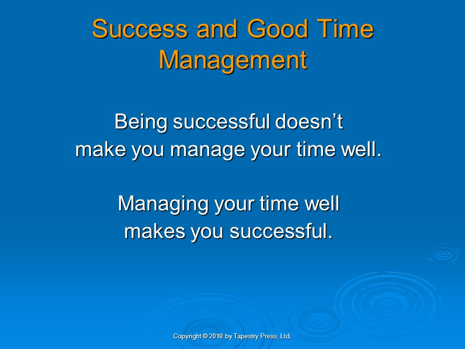 Copyright © 2010 by Tapestry Press, Ltd. Success and Good Time Management Being successful doesnt make you manage your time well. Managing your time w