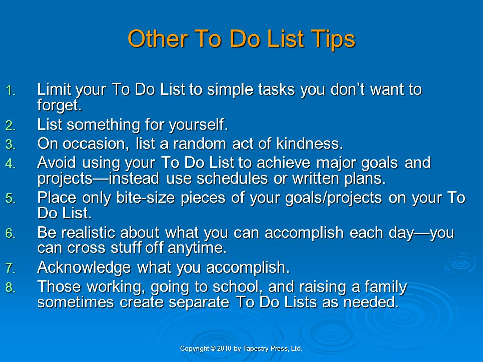 Copyright © 2010 by Tapestry Press, Ltd. Other To Do List Tips 1. Limit your To Do List to simple tasks you dont want to forget. 2. List something for
