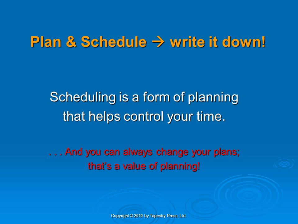 Copyright © 2010 by Tapestry Press, Ltd. Plan & Schedule write it down! Scheduling is a form of planning that helps control your time.... And you can