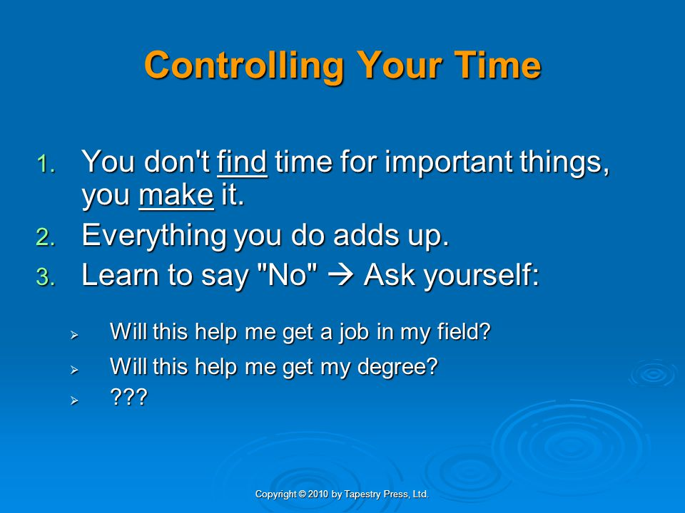 Copyright © 2010 by Tapestry Press, Ltd. Controlling Your Time 1. You don't find time for important things, you make it. 2. Everything you do adds up.