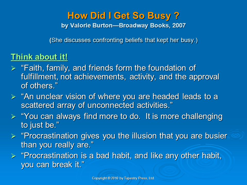 Copyright © 2010 by Tapestry Press, Ltd. How Did I Get So Busy ? by Valorie BurtonBroadway Books, 2007 (She discusses confronting beliefs that kept he