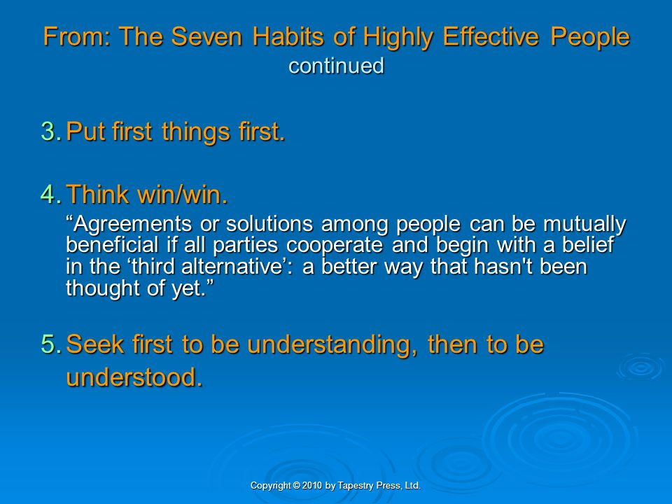 Copyright © 2010 by Tapestry Press, Ltd. From: The Seven Habits of Highly Effective People continued 3.Put first things first. 4.Think win/win. Agreem