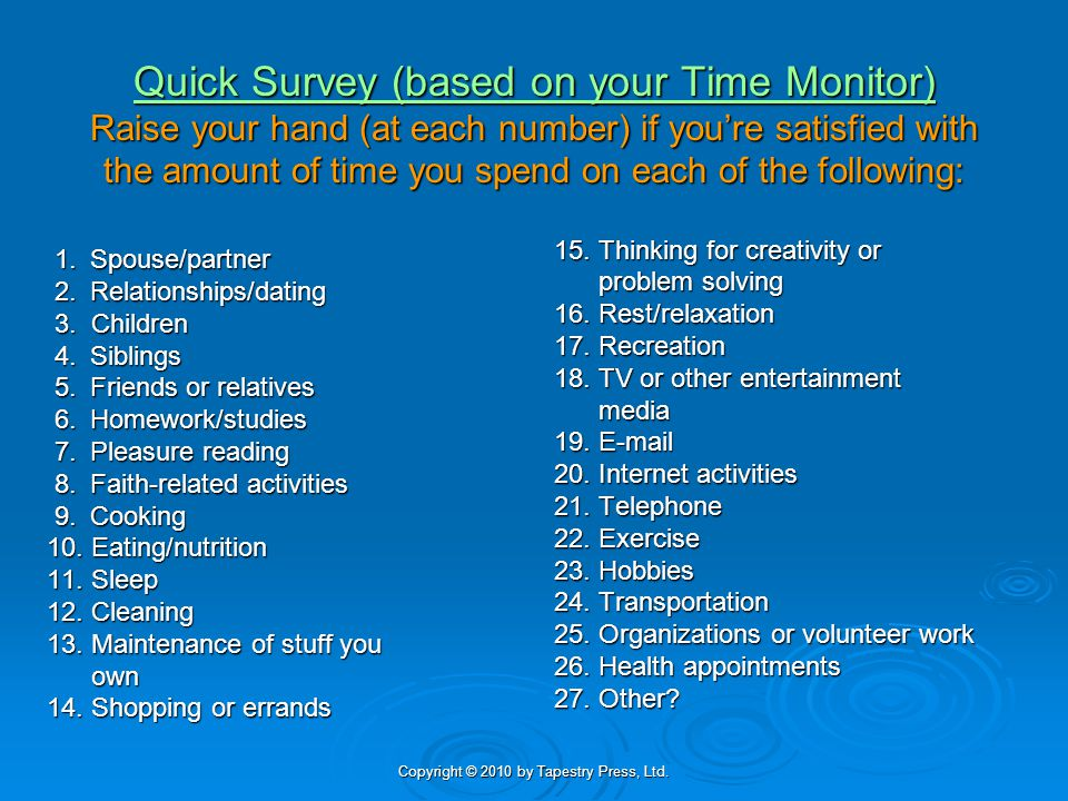 Copyright © 2010 by Tapestry Press, Ltd. Quick Survey (based on your Time Monitor) Raise your hand (at each number) if youre satisfied with the amount