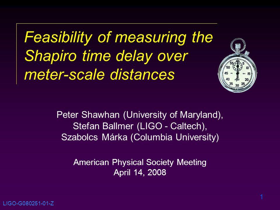 1 Feasibility of measuring the Shapiro time delay over meter-scale distances Peter Shawhan (University of Maryland), Stefan Ballmer (LIGO - Caltech), Szabolcs Márka (Columbia University) American Physical Society Meeting April 14, 2008 LIGO-G080251-01-Z