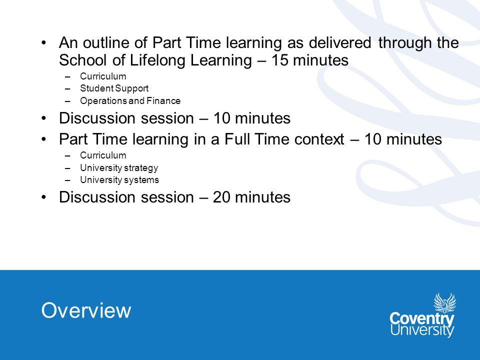 Overview An outline of Part Time learning as delivered through the School of Lifelong Learning – 15 minutes –Curriculum –Student Support –Operations and Finance Discussion session – 10 minutes Part Time learning in a Full Time context – 10 minutes –Curriculum –University strategy –University systems Discussion session – 20 minutes