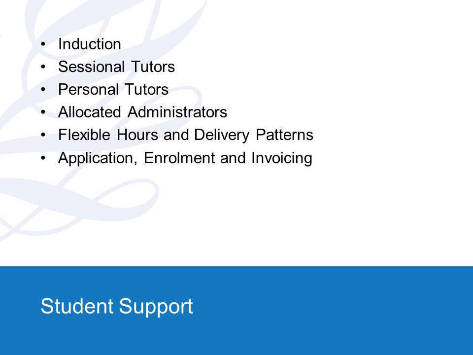 Student Support Induction Sessional Tutors Personal Tutors Allocated Administrators Flexible Hours and Delivery Patterns Application, Enrolment and In