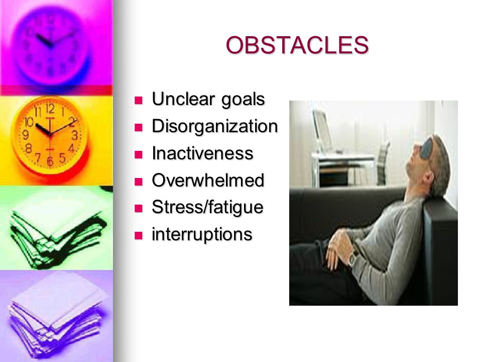 OBSTACLES Unclear goals Unclear goals Disorganization Disorganization Inactiveness Inactiveness Overwhelmed Overwhelmed Stress/fatigue Stress/fatigue interruptions interruptions
