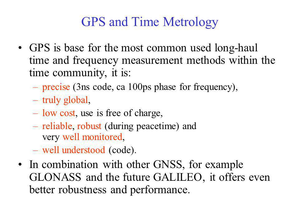 GPS and Time Metrology GPS is base for the most common used long-haul time and frequency measurement methods within the time community, it is: –precis