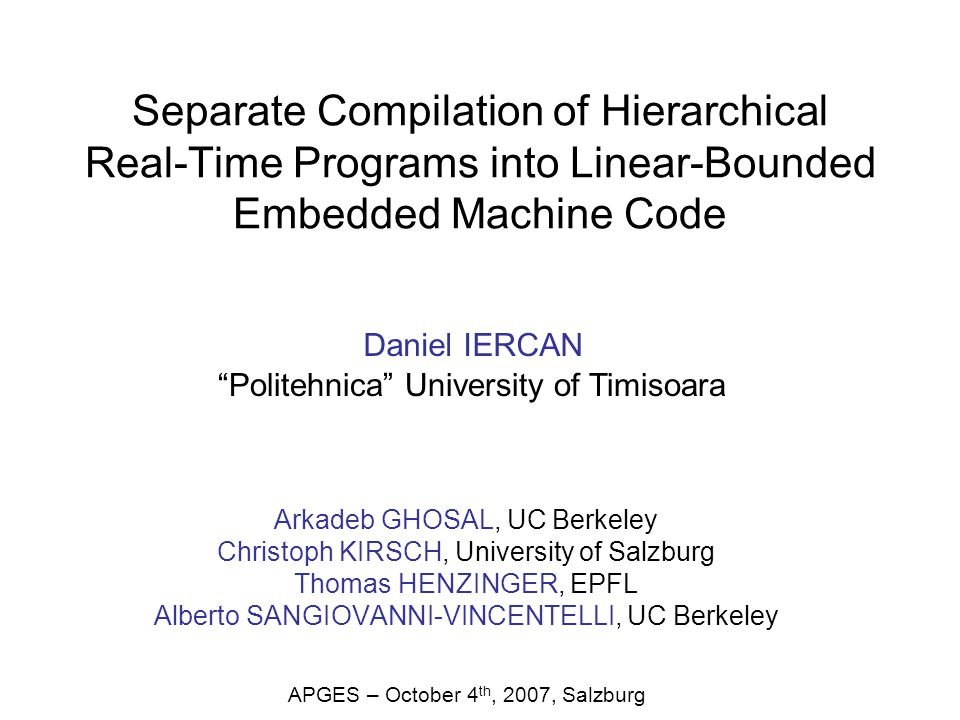 Separate Compilation of Hierarchical Real-Time Programs into Linear-Bounded Embedded Machine Code Arkadeb GHOSAL, UC Berkeley Christoph KIRSCH, University of Salzburg Thomas HENZINGER, EPFL Alberto SANGIOVANNI-VINCENTELLI, UC Berkeley Daniel IERCAN Politehnica University of Timisoara APGES – October 4 th, 2007, Salzburg