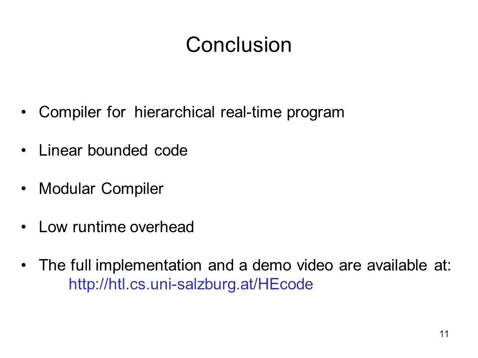 11 Conclusion Compiler for hierarchical real-time program Linear bounded code Modular Compiler Low runtime overhead The full implementation and a demo video are available at: http://htl.cs.uni-salzburg.at/HEcode
