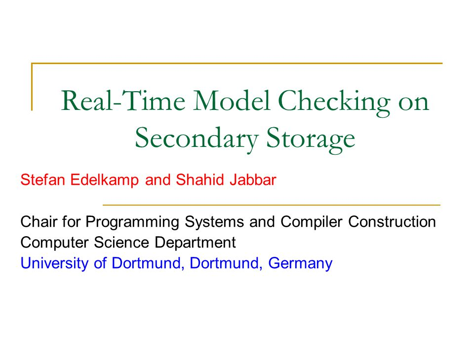 Real-Time Model Checking on Secondary Storage Stefan Edelkamp and Shahid Jabbar Chair for Programming Systems and Compiler Construction Computer Scien