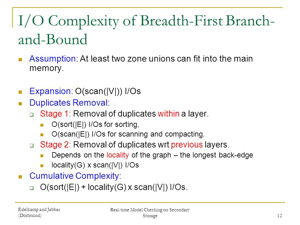 Edelkamp and Jabbar (Dortmund) Real-time Model Checking on Secondary Storage 12 I/O Complexity of Breadth-First Branch- and-Bound Assumption: At least