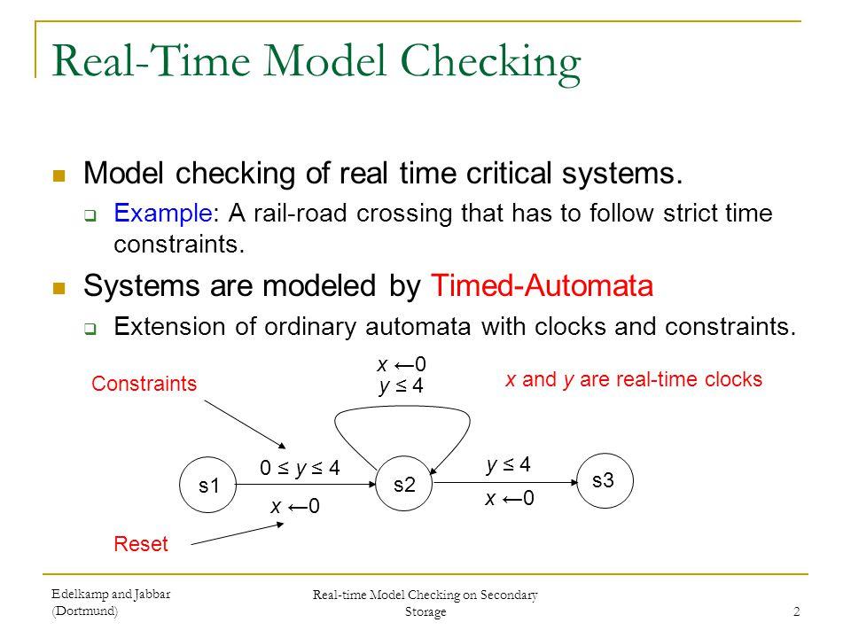Edelkamp and Jabbar (Dortmund) Real-time Model Checking on Secondary Storage 2 Real-Time Model Checking Model checking of real time critical systems.