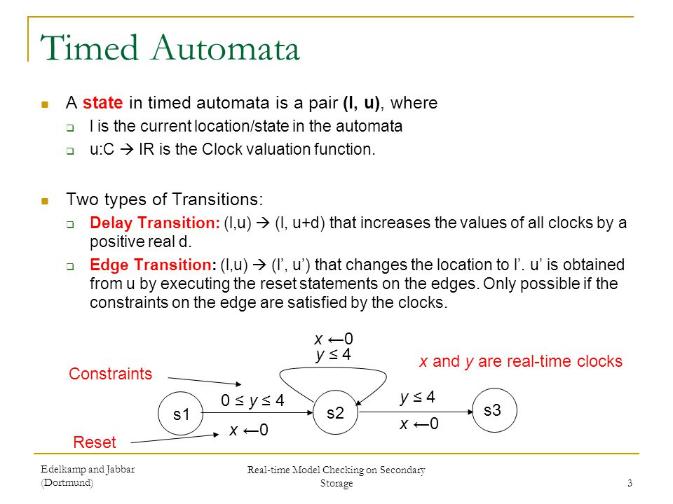 Edelkamp and Jabbar (Dortmund) Real-time Model Checking on Secondary Storage 3 Timed Automata A state in timed automata is a pair (l, u), where l is t