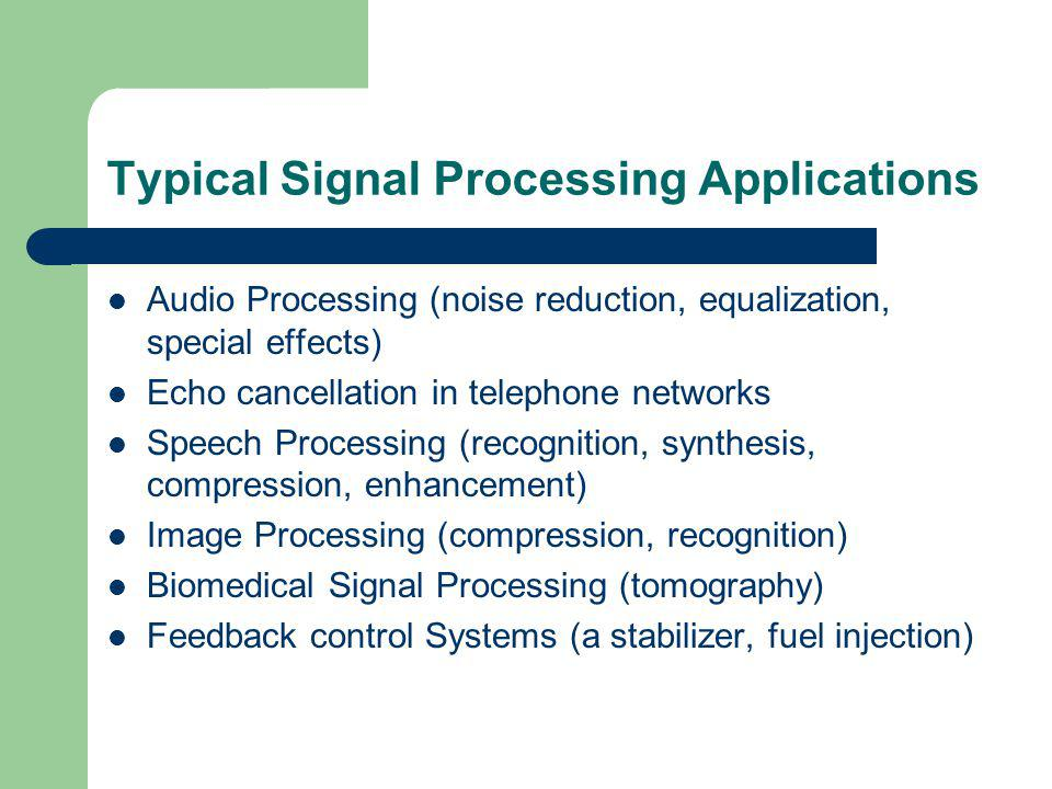 Typical Signal Processing Applications Audio Processing (noise reduction, equalization, special effects) Echo cancellation in telephone networks Speech Processing (recognition, synthesis, compression, enhancement) Image Processing (compression, recognition) Biomedical Signal Processing (tomography) Feedback control Systems (a stabilizer, fuel injection)
