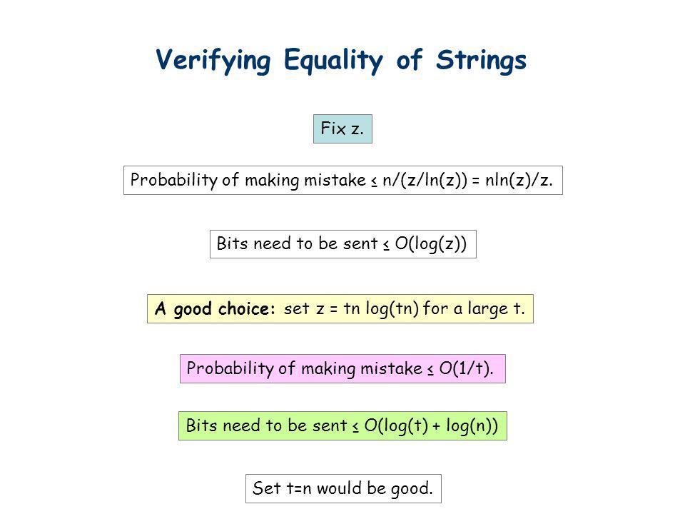 Verifying Equality of Strings Fix z. Probability of making mistake n/(z/ln(z)) = nln(z)/z. Bits need to be sent O(log(z)) A good choice: set z = tn lo