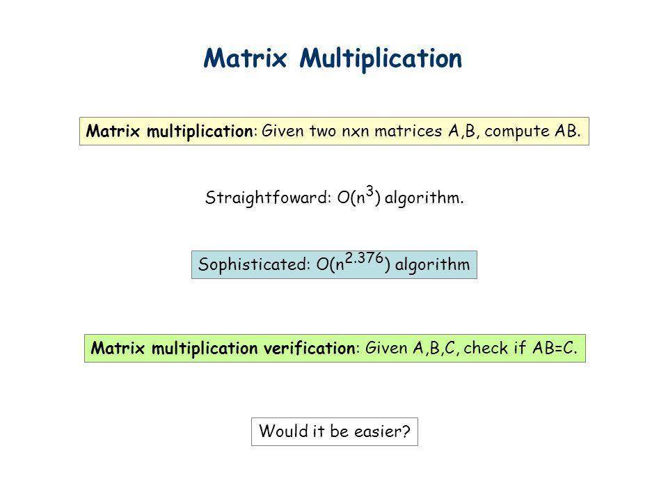 Matrix Multiplication Matrix multiplication: Given two nxn matrices A,B, compute AB. Straightfoward: O(n 3 ) algorithm. Sophisticated: O(n 2.376 ) alg