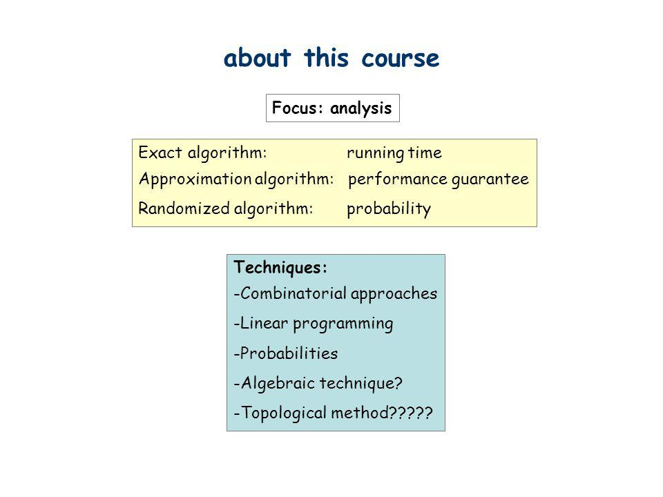 about this course Focus: analysis Exact algorithm: running time Approximation algorithm: performance guarantee Randomized algorithm: probability Techn