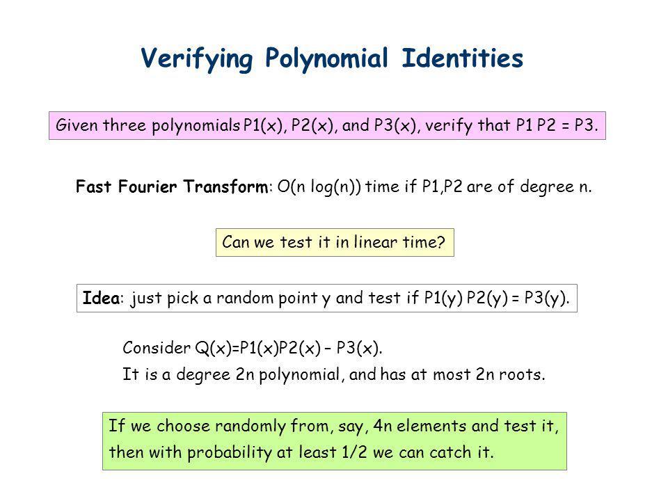 Verifying Polynomial Identities Given three polynomials P1(x), P2(x), and P3(x), verify that P1 P2 = P3. Fast Fourier Transform: O(n log(n)) time if P