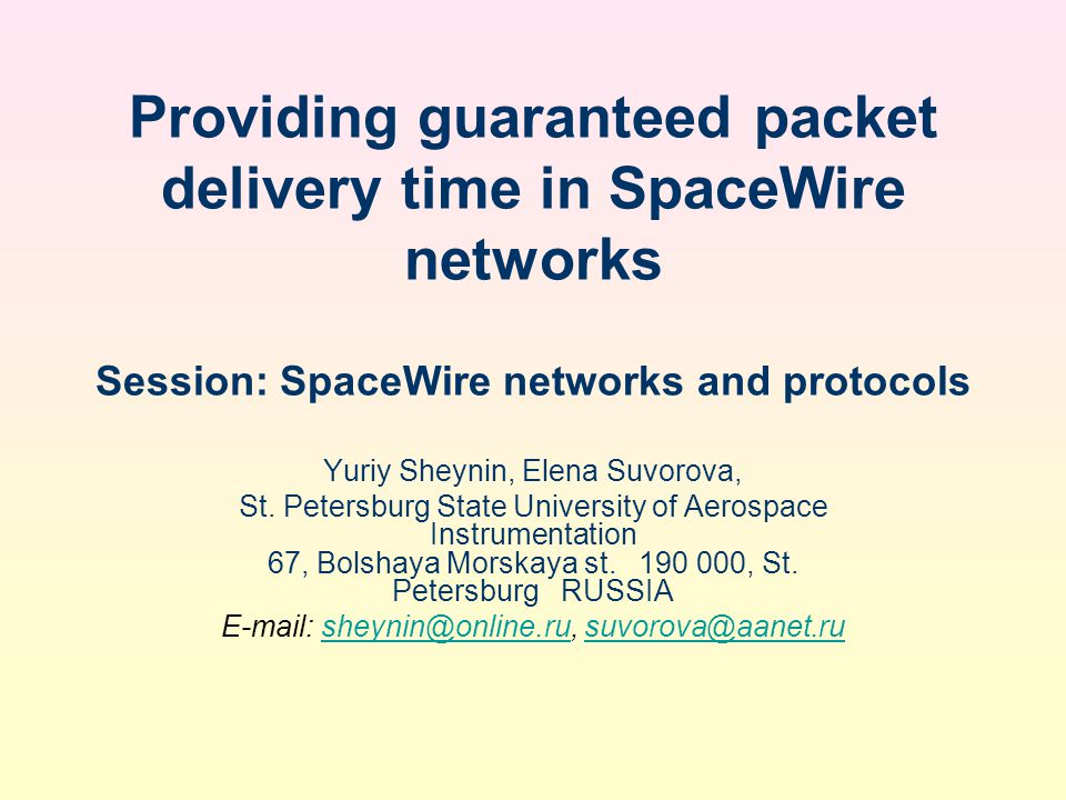 Providing guaranteed packet delivery time in SpaceWire networks Session: SpaceWire networks and protocols Yuriy Sheynin, Elena Suvorova, St.