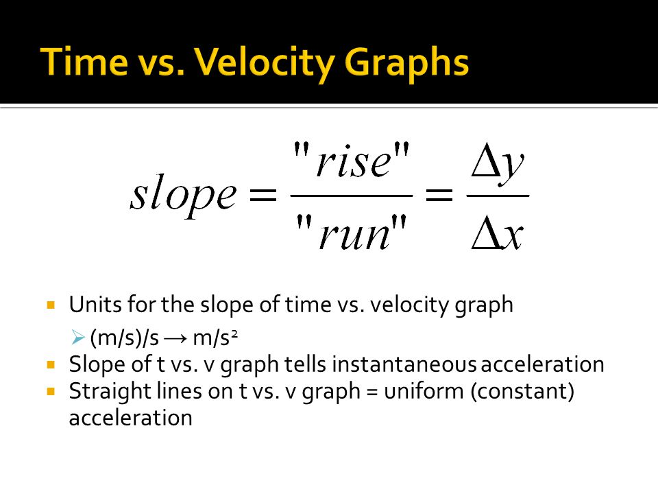 Units for the slope of time vs. velocity graph (m/s)/s m/s 2 Slope of t vs. v graph tells instantaneous acceleration Straight lines on t vs. v graph =