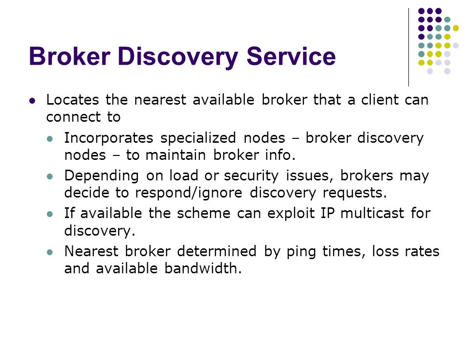 Broker Discovery Service Locates the nearest available broker that a client can connect to Incorporates specialized nodes – broker discovery nodes – to maintain broker info.