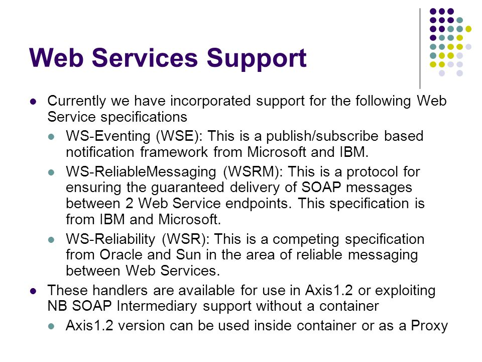Web Services Support Currently we have incorporated support for the following Web Service specifications WS-Eventing (WSE): This is a publish/subscribe based notification framework from Microsoft and IBM.
