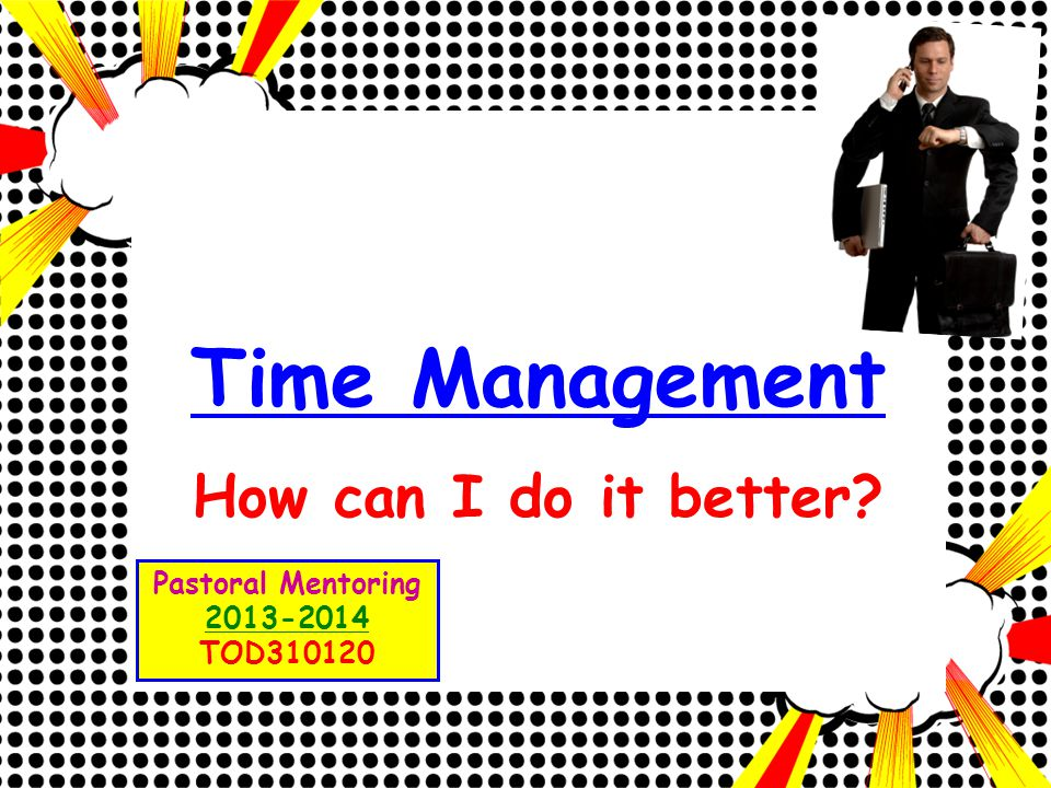 Time Management How can I do it better? Pastoral Mentoring 2013-2014 TOD310120