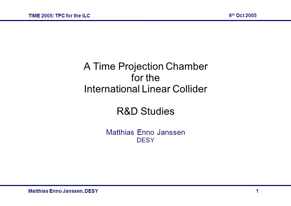 TIME 2005: TPC for the ILC 6 th Oct 2005 Matthias Enno Janssen, DESY 1 A Time Projection Chamber for the International Linear Collider R&D Studies Matthias Enno Janssen DESY