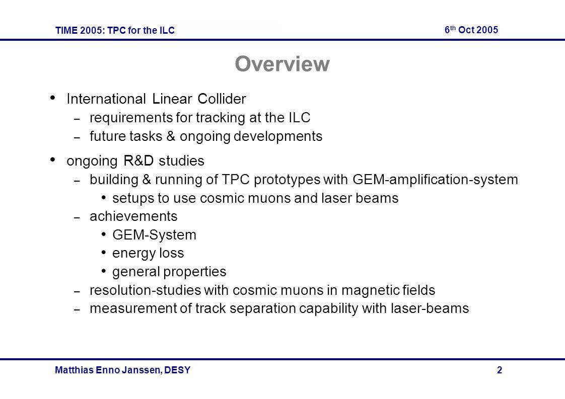 TIME 2005: TPC for the ILC 6 th Oct 2005 Matthias Enno Janssen, DESY 2 Overview International Linear Collider – requirements for tracking at the ILC – future tasks & ongoing developments ongoing R&D studies – building & running of TPC prototypes with GEM-amplification-system setups to use cosmic muons and laser beams – achievements GEM-System energy loss general properties – resolution-studies with cosmic muons in magnetic fields – measurement of track separation capability with laser-beams
