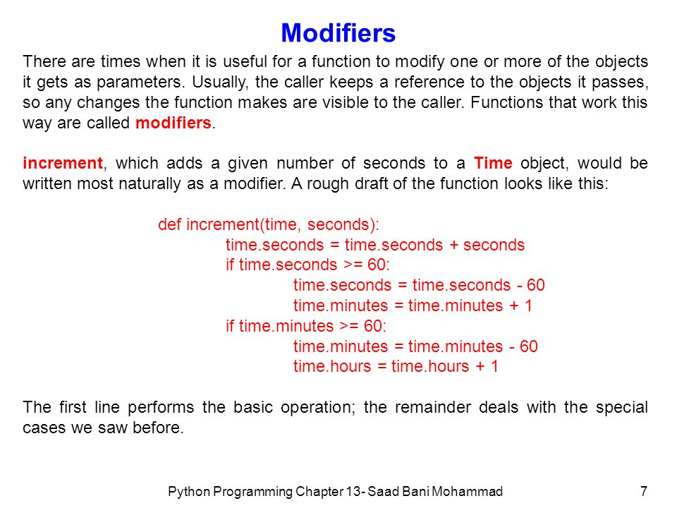 Python Programming Chapter 13- Saad Bani Mohammad7 Modifiers There are times when it is useful for a function to modify one or more of the objects it gets as parameters.