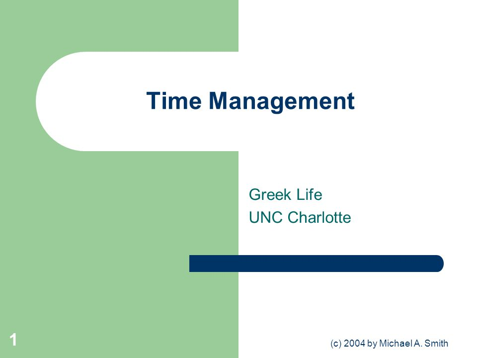 (c) 2004 by Michael A. Smith 1 Time Management Greek Life UNC Charlotte