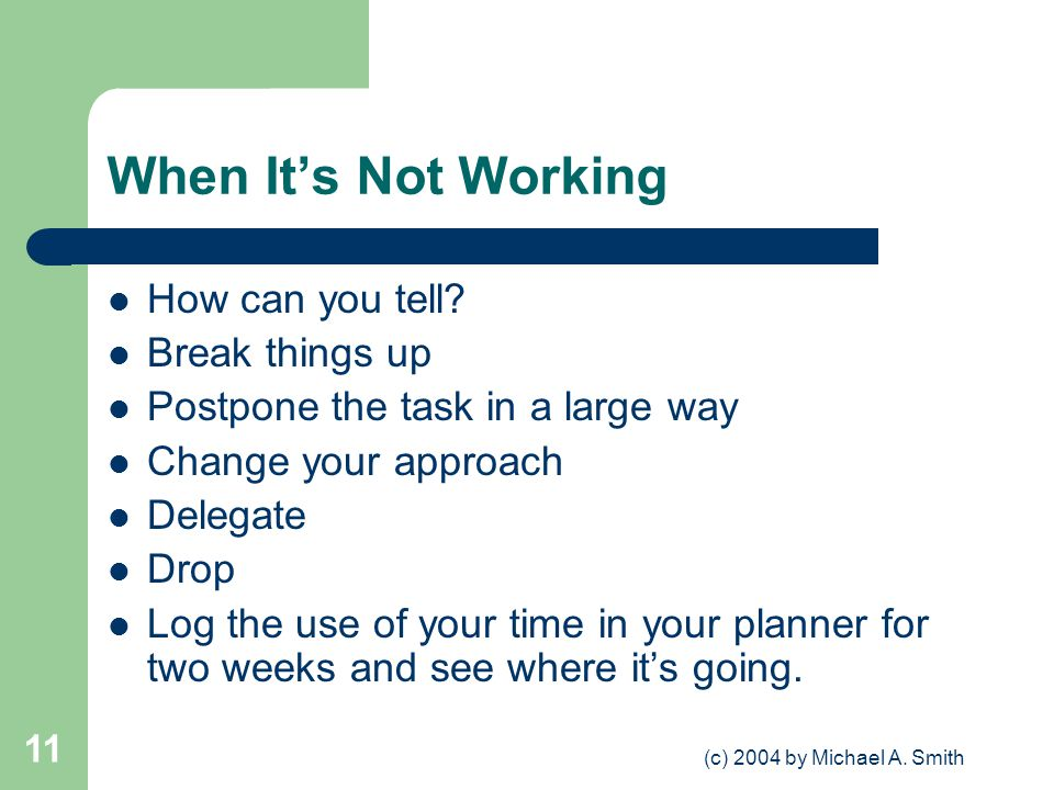 (c) 2004 by Michael A. Smith 11 When Its Not Working How can you tell? Break things up Postpone the task in a large way Change your approach Delegate