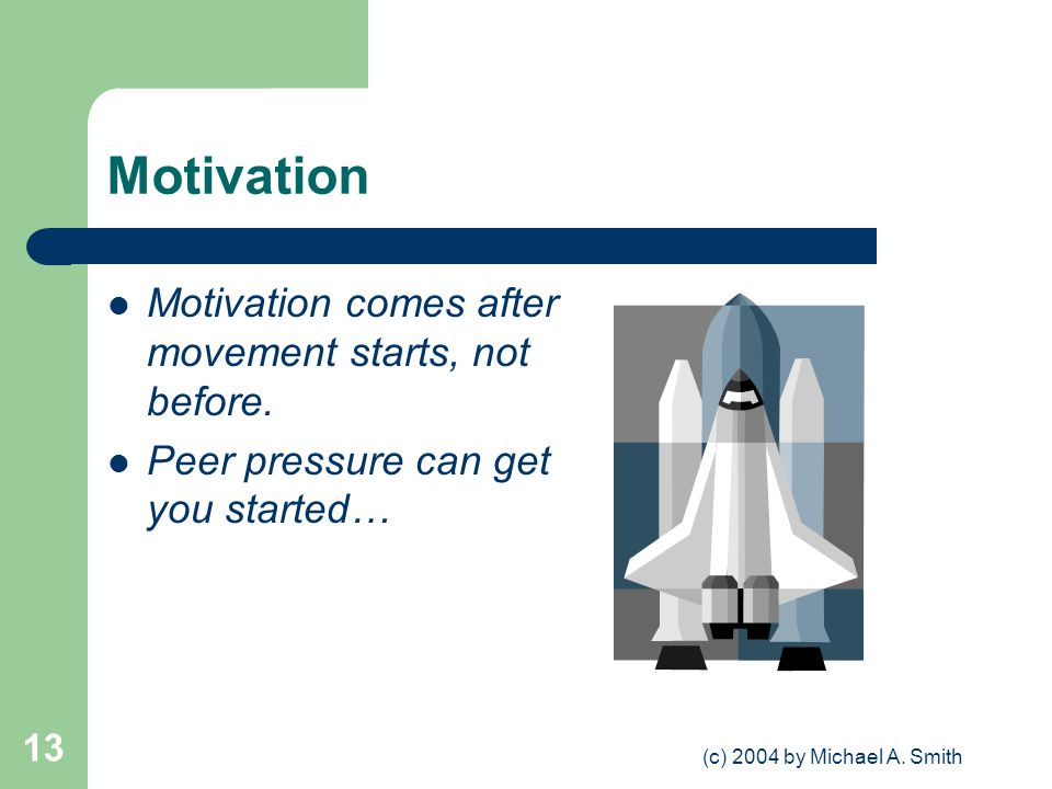 (c) 2004 by Michael A. Smith 13 Motivation Motivation comes after movement starts, not before.