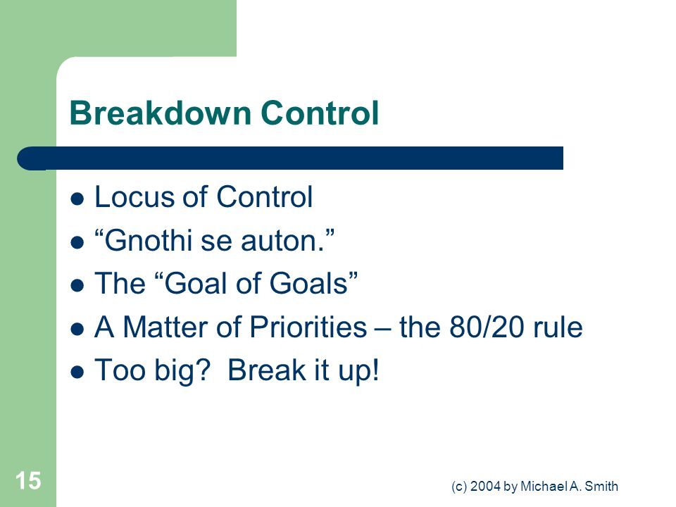 (c) 2004 by Michael A. Smith 15 Breakdown Control Locus of Control Gnothi se auton. The Goal of Goals A Matter of Priorities – the 80/20 rule Too big?