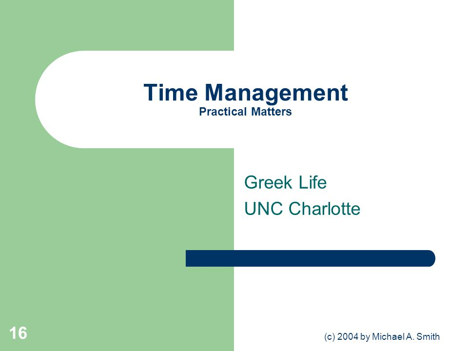 (c) 2004 by Michael A. Smith 16 Time Management Practical Matters Greek Life UNC Charlotte