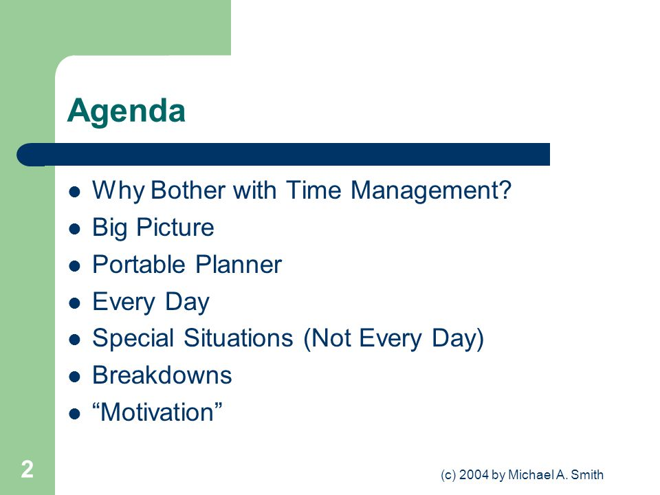 (c) 2004 by Michael A. Smith 2 Agenda Why Bother with Time Management? Big Picture Portable Planner Every Day Special Situations (Not Every Day) Break