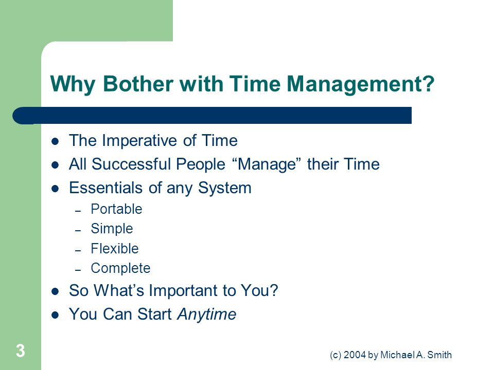 (c) 2004 by Michael A. Smith 3 Why Bother with Time Management? The Imperative of Time All Successful People Manage their Time Essentials of any Syste