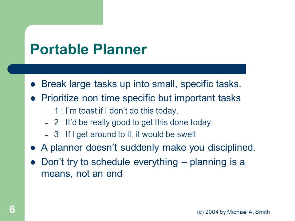 (c) 2004 by Michael A. Smith 6 Portable Planner Break large tasks up into small, specific tasks. Prioritize non time specific but important tasks – 1
