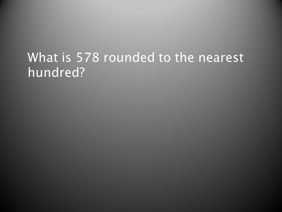 What is 578 rounded to the nearest hundred?