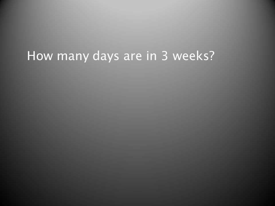 How many days are in 3 weeks?