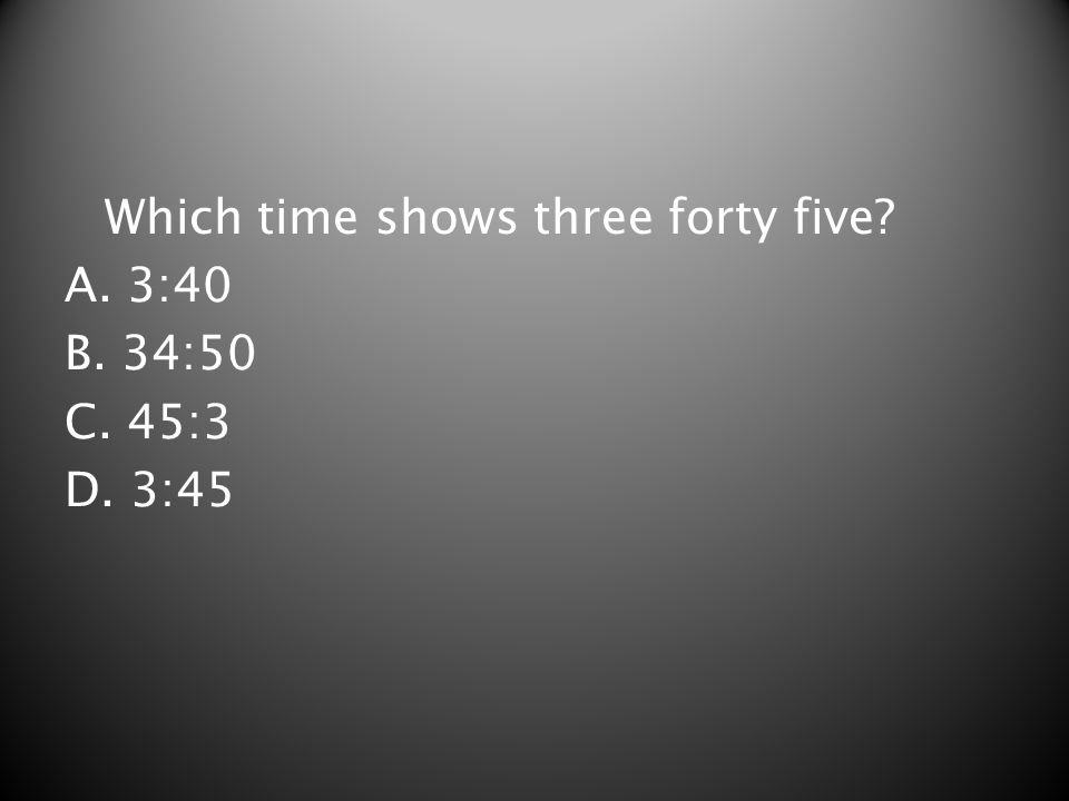 Which time shows three forty five? A. 3:40 B. 34:50 C. 45:3 D. 3:45