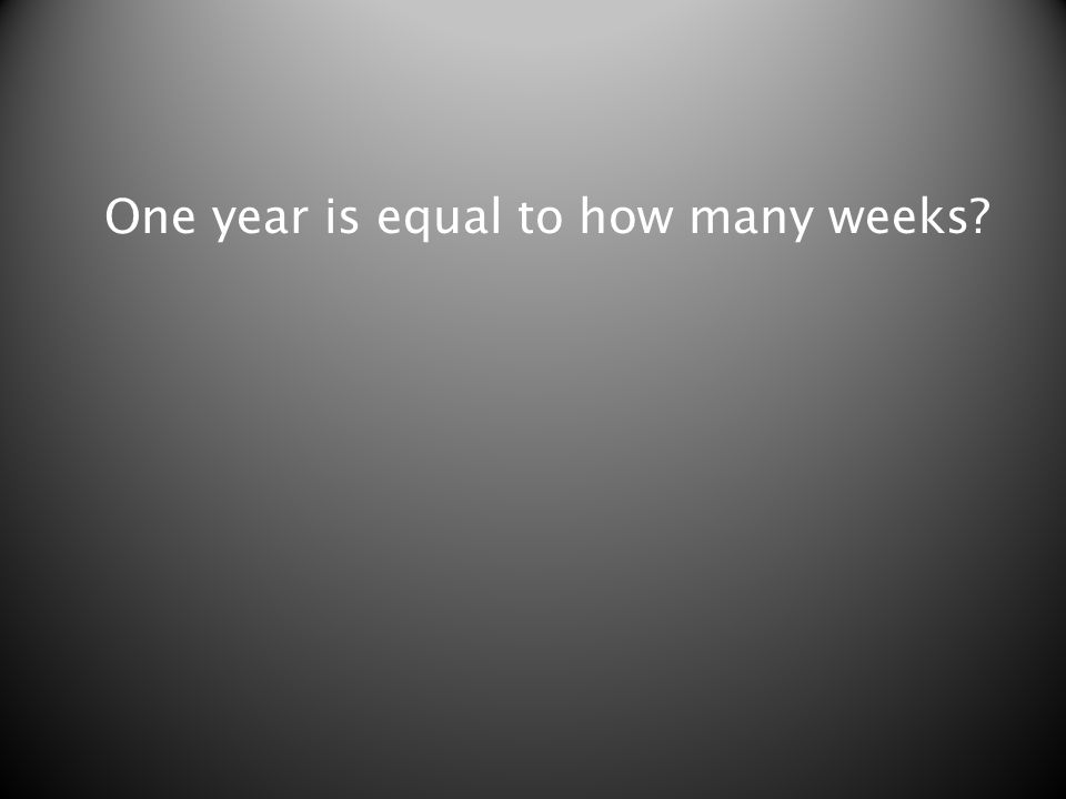 One year is equal to how many weeks?