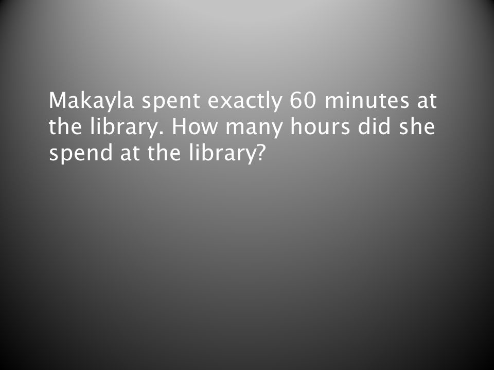 Makayla spent exactly 60 minutes at the library. How many hours did she spend at the library?