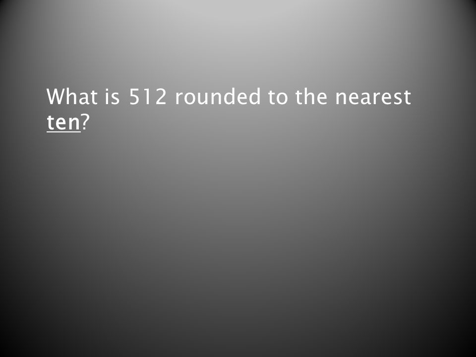 What is 512 rounded to the nearest ten?