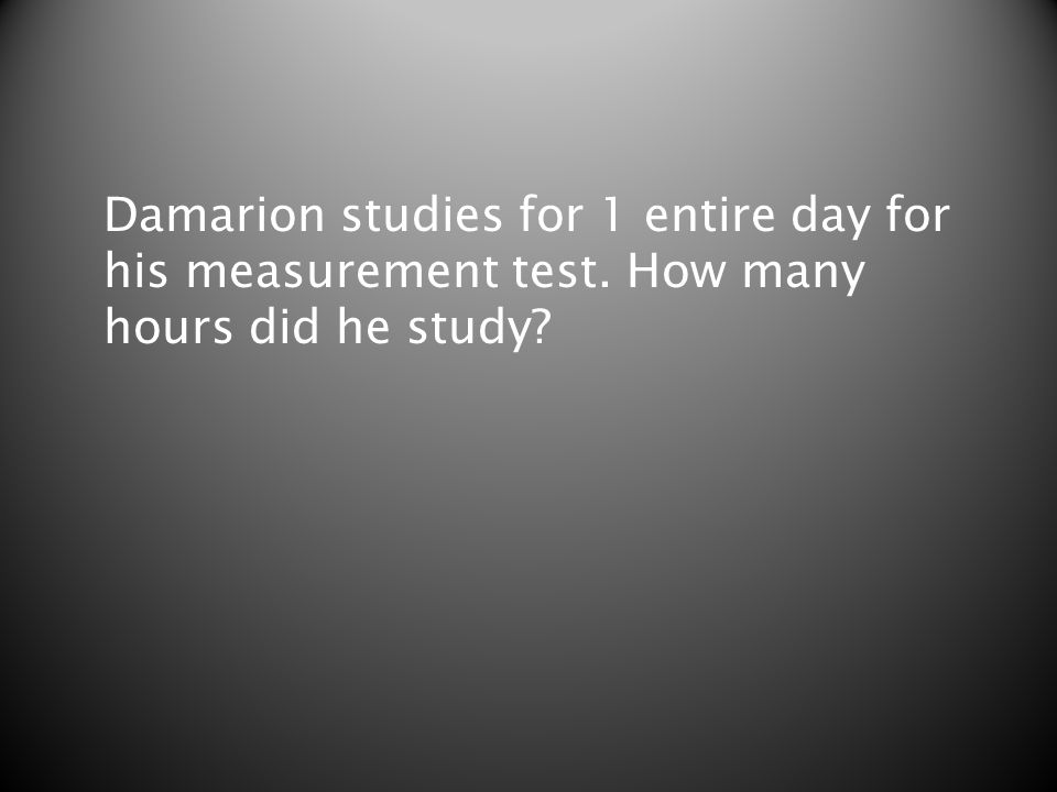 Damarion studies for 1 entire day for his measurement test. How many hours did he study?